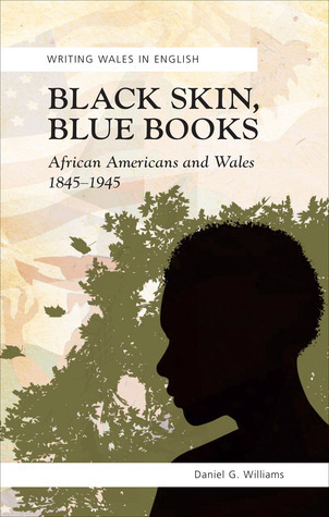 Black Skin, Blue Books: African Americans and Wales 1845-1945  by  Daniel G. Williams