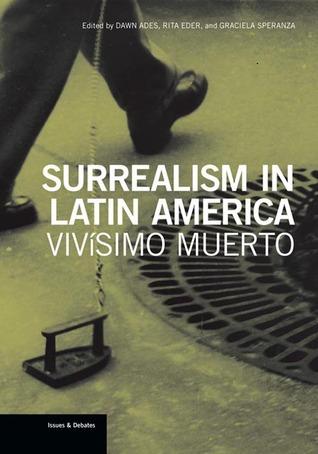 Surrealism in Latin America: Vivísimo Muerto Dawn Ades