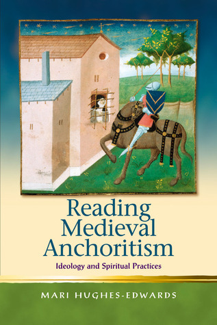 Reading Medieval Anchoritism: Ideology and Spiritual Practices  by  Mari Hughes-Edwards