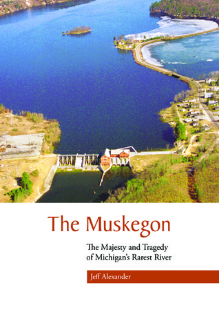 The Muskegon: The Majesty and Tragedy of Michigans Rarest River  by  Jeff  Alexander