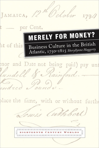 Merely for Money?: Business Culture in the British Atlantic, 1750-1815 Sheryllynne Haggerty