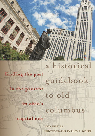 A Historical Guidebook to Old Columbus: Finding the Past in the Present in Ohios Capital City  by  Bob Hunter