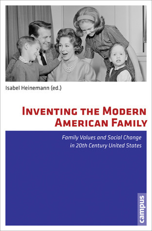 Inventing the Modern American Family: Family Values and Social Change in 20th Century United States  by  Isabel Heinemann