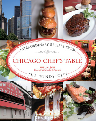 Chicago Chefs Table: Extraordinary Recipes from the Windy City Amelia Levin
