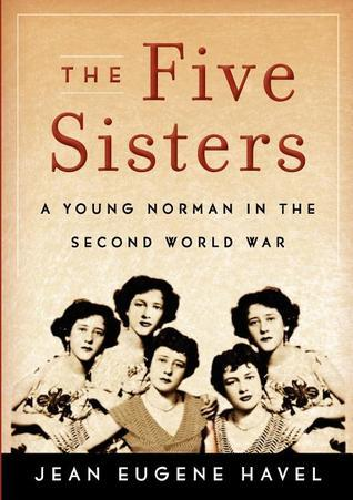 The Five Sisters: A Young Norman in the Second World War Jean Eugene Havel