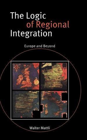 The Logic of Regional Integration: Europe and Beyond Walter Mattli
