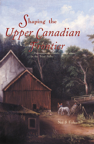 Shaping the Upper Canadian Frontier: Environment, Society and Culture in the Trent Valley  by  Neil Stevens Forkey