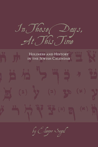 In Those Days at this Time: Holiness and History in the Jewish Calendar  by  Eliezer Segal