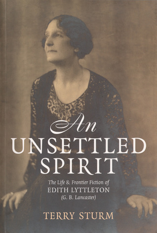 An Unsettled Spirit: The Life and Frontier Fiction of Edith Lyttleton (G.B. Lancaster) 1873-1945  by  Terry Sturm