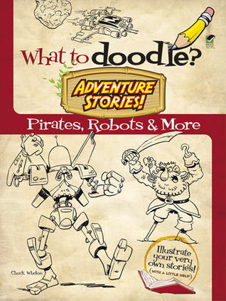 What to Doodle? Adventure Stories!: Pirates, Robots and More  by  Chuck Whelon