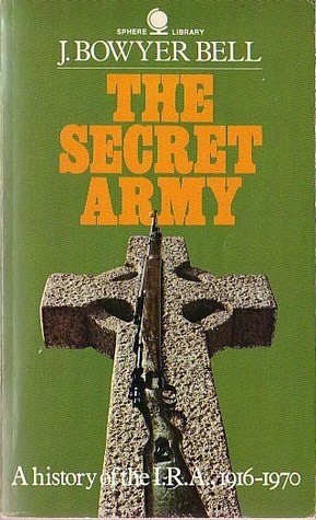 The Secret Army: A history of the IRA, 1916-1970 J. Bowyer Bell