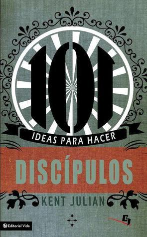 101 Ideas Para Hacer Discipulos = 101 Ideas for Making Disciples in Your Youth Group Kent Julian