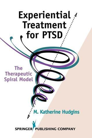 Experiential Treatment for PTSD: The Therapeutic Spiral Model  by  M. Katherine Hudgins