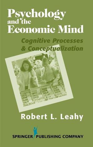 Psychology and the Economic Mind: Cognitive Processes and Conceptualization Robert L. Leahy