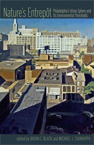 Natures Entrepot: Philadelphias Urban Sphere and Its Environmental Thresholds  by  Brian C. Black