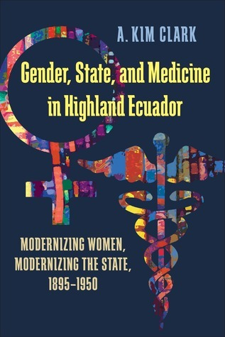 Gender, State, and Medicine in Highland Ecuador: Modernizing Women, Modernizing the State, 1895-1950 A. Kim Clark