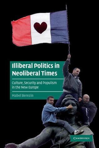 Illiberal Politics in Neoliberal Times: Culture, Security and Populism in the New Europe Mabel Berezin