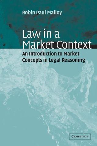 Law in a Market Context: An Introduction to Market Concepts in Legal Reasoning  by  Robin Paul Malloy