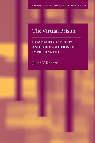 The Virtual Prison: Community Custody and the Evolution of Imprisonment  by  Julian V. Roberts