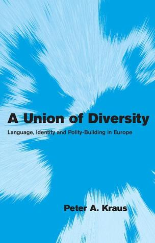 A Union of Diversity: Language, Identity and Polity-Building in Europe  by  Peter A. Kraus