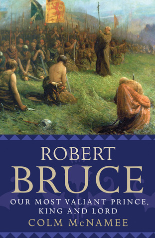 Robert Bruce: Our Most Valiant Prince, King and Lord Colm McNamee