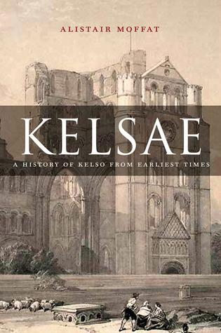Kelsae: A History of Kelso from Earliest Times  by  Alistair Moffat