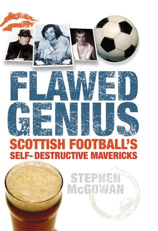 Flawed Genius: Scottish Footballs Self-Destructive Mavericks Stephen McGowan