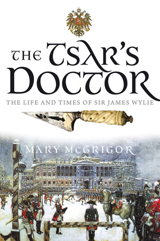The Tsars Doctor: The Life and Times of Sir James Wylie  by  Mary McGrigor