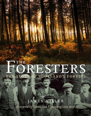 The Foresters: The Story of Scotlands Forests James Miller