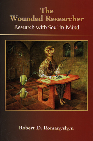 The Wounded Researcher: Research with Soul in Mind Robert Romanyshyn