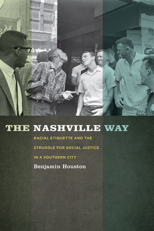 The Nashville Way: Racial Etiquette and the Struggle for Social Justice in a Southern City  by  Benjamin Houston