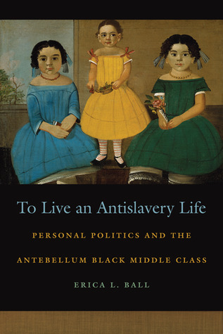 To Live an Antislavery Life: Personal Politics and the Antebellum Black Middle Class  by  Erica Ball