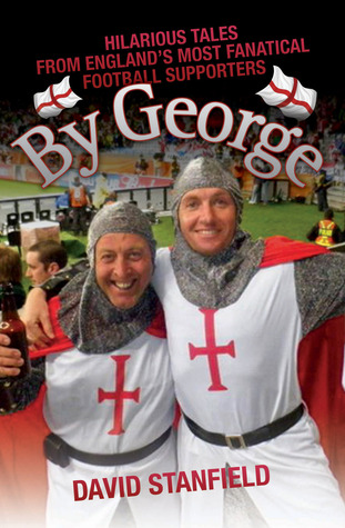 By George: Hilarious Tales From Englands Most Fantical Football Supporters  by  David Stanfield