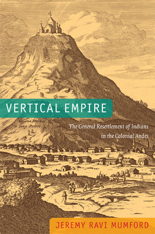Vertical Empire: The General Resettlement of Indians in the Colonial Andes  by  Jeremy Mumford