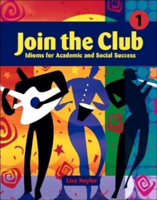Join the Club, Book 1: Idioms for Academic and Social Success Lisa Naylor