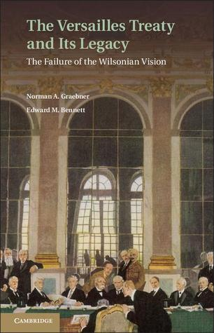 The Versailles Treaty and Its Legacy: The Failure of the Wilsonian Vision Norman A. Graebner