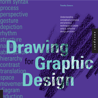 Drawing for Graphic Design: Understanding Conceptual Principles and Practical Techniques to Create Unique, Effective Design Solutions Timothy Samara