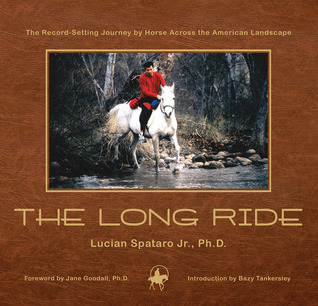 The Long Ride: The Record-Setting Journey Horse Across the American Landscape by Lucian Spataro