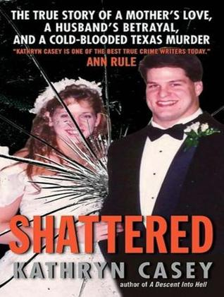 Shattered: The True Story of a Mothers Love, a Husbands Betrayal, and a Cold-Blooded Texas Murder Kathryn Casey