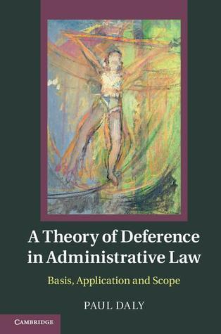 A Theory of Deference in Administrative Law: Basis, Application and Scope  by  Paul Daly
