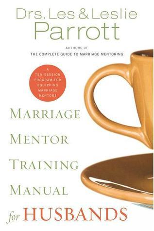 Marriage Mentor Training Manual for Husbands: A Ten-Session Program for Equipping Marriage Mentors Les Parrott III