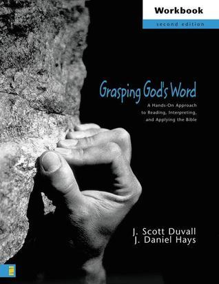 Grasping Gods Word Workbook: A Hands-On Approach to Reading, Interpreting, and Applying the Bible  by  J. Scott Duvall