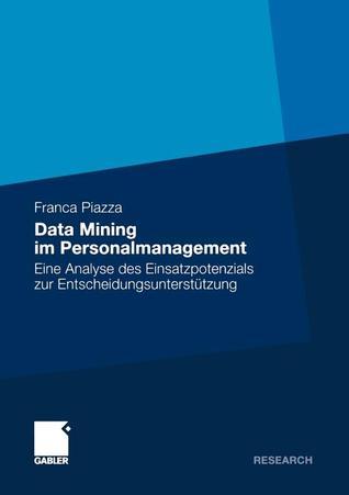 Data Mining Im Personalmanagement: Eine Analyse Des Einsatzpotenzials Zur Entscheidungsunterstutzung  by  Franca Piazza