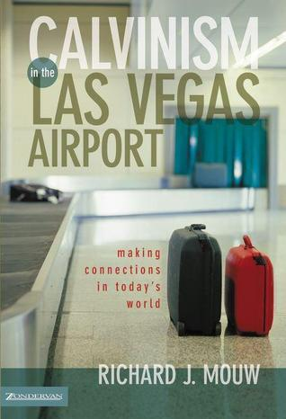 Calvinism in the Las Vegas Airport: Making Connections in Todays World  by  Richard J. Mouw