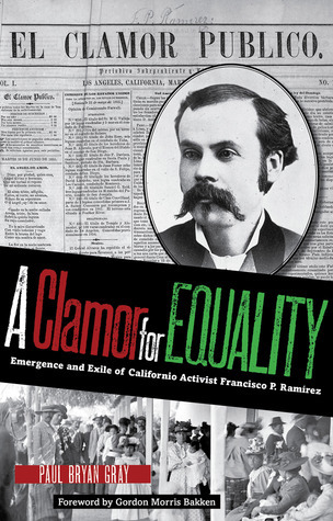 A Clamor for Equality: Emergence and Exile of Californio Activist Francisco P. Ramírez Paul Bryan Gray