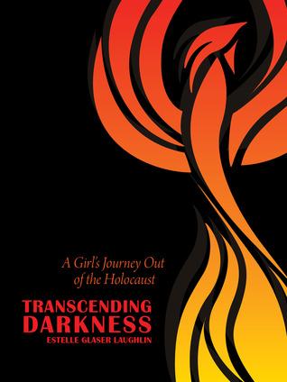 Transcending Darkness: A Girl's Journey Out of the Holocaust Estelle Glaser Laughlin