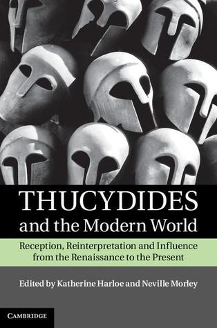 Thucydides and the Modern World: Reception, Reinterpretation and Influence from the Renaissance to the Present Katherine Harloe
