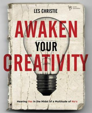 Awaken Your Creativity: Hearing Yes in the Midst of a Multitude of Nos Les Christie