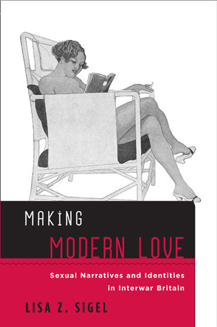 Making Modern Love: Sexual Narratives and Identities in Interwar Britain Lisa Z. Sigel