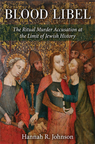 Blood Libel: The Ritual Murder Accusation at the Limit of Jewish History  by  Hannah Johnson